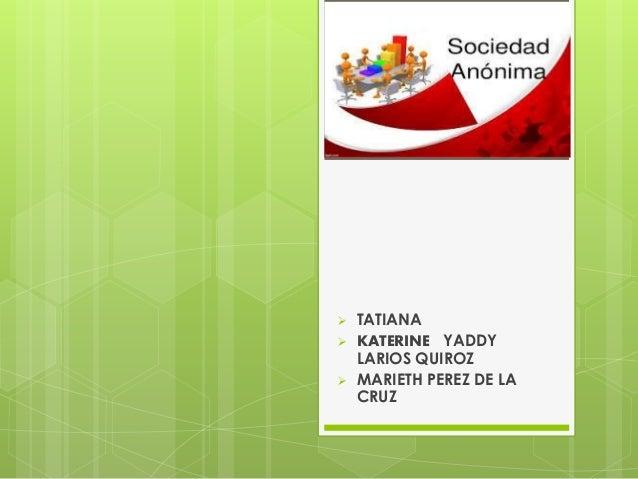 SOCIEDAD ANÓNIMA  TATIANA  KATERINE YADDY LARIOS QUIROZ  MARIETH PEREZ DE LA CRUZ