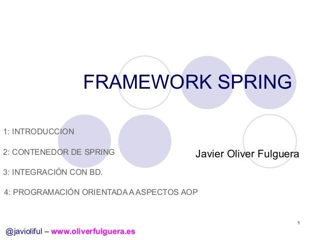 FRAMEWORK SPRING 1: INTRODUCCION 2: CONTENEDOR DE SPRING  Javier Oliver Fulguera  3: INTEGRACIÓN CON BD. 4: PROGRAMACIÓN O...