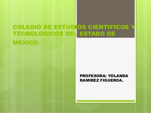 COLEGIO DE ESTUDIOS CIENTIFICOS Y TECNOLOGICOS DEL ESTADO DE MEXICO. PROFESORA: YOLANDA RAMIREZ FIGUEROA.