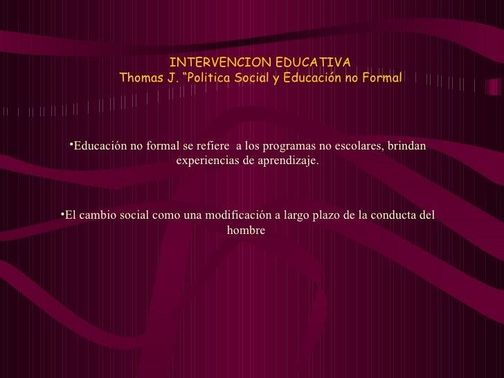 """INTERVENCION EDUCATIVA Thomas J. """"Politica Social y Educación no Formal <ul><li>Educación no formal se refiere  a los prog..."""