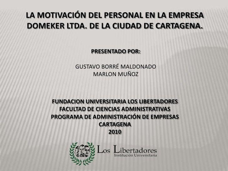 LA MOTIVACIÓN DEL PERSONAL EN LA EMPRESA DOMEKER LTDA. DE LA CIUDAD DE CARTAGENA.<br />PRESENTADO POR:<br />GUSTAVO BORRÉ ...