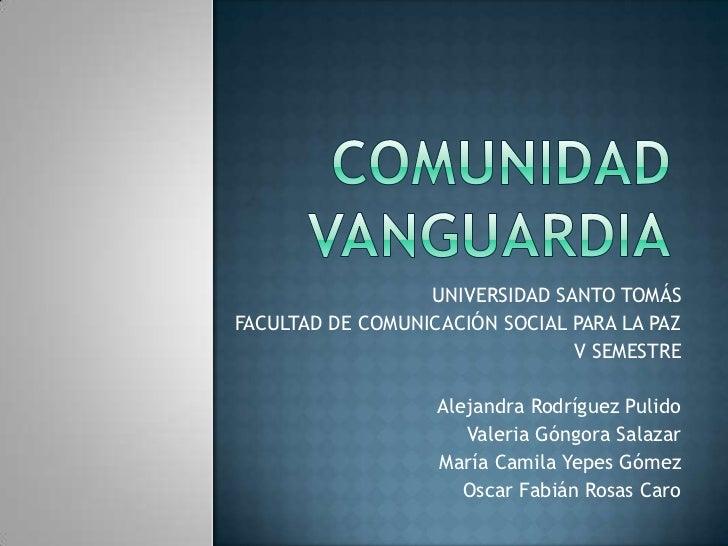 COMUNIDAD VANGUARDIA<br />UNIVERSIDAD SANTO TOMÁS<br />FACULTAD DE COMUNICACIÓN SOCIAL PARA LA PAZ<br />V SEMESTRE <br />A...