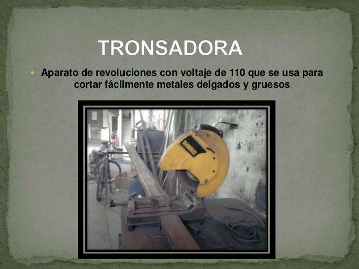 TRONSADORA<br />Aparato de revoluciones con voltaje de 110 que se usa para cortar fácilmente metales delgados y gruesos<br />