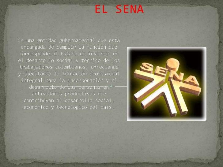 EL SENA<br />Es una entidad gubernamental que está encargada de cumplir la función que corresponde al Estado de invertir e...