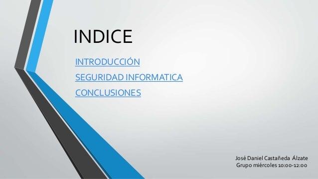 INDICE  INTRODUCCIÓN  SEGURIDAD INFORMATICA  CONCLUSIONES  José Daniel Castañeda Álzate  Grupo miércoles 10:00-12:00