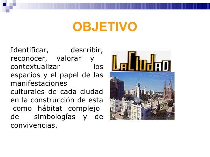 OBJETIVO <ul><li>Identificar, describir, reconocer, valorar y  contextualizar los espacios y el papel de las manifestacion...