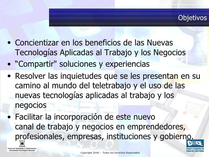 Objetivos <ul><li>Concientizar en los beneficios de las Nuevas Tecnologías Aplicadas al Trabajo y los Negocios </li></ul><...