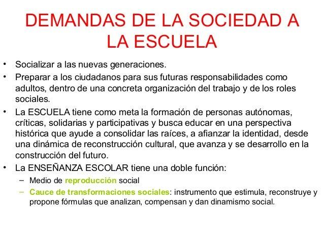 DEMANDAS DE LA SOCIEDAD A LA ESCUELA • •  •  •  Socializar a las nuevas generaciones. Preparar a los ciudadanos para sus f...