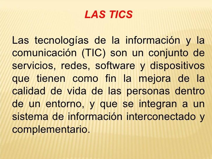 LAS TICS Las tecnologías de la información y la comunicación (TIC) son un conjunto de servicios, redes, software y disposi...