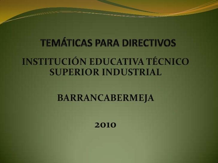 TEMÁTICAS PARA DIRECTIVOS<br />INSTITUCIÓN EDUCATIVA TÉCNICO SUPERIOR INDUSTRIAL<br />BARRANCABERMEJA<br />2010<br />