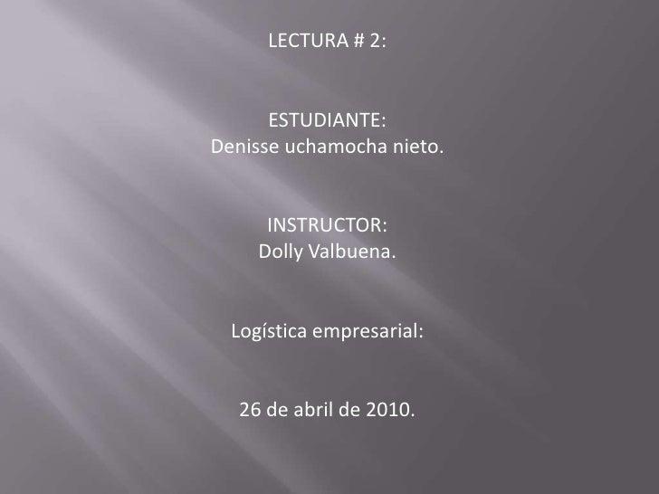 LECTURA # 2:<br />ESTUDIANTE:<br />Denisse uchamocha nieto.<br />INSTRUCTOR:<br />Dolly Valbuena.<br />Logística empresari...