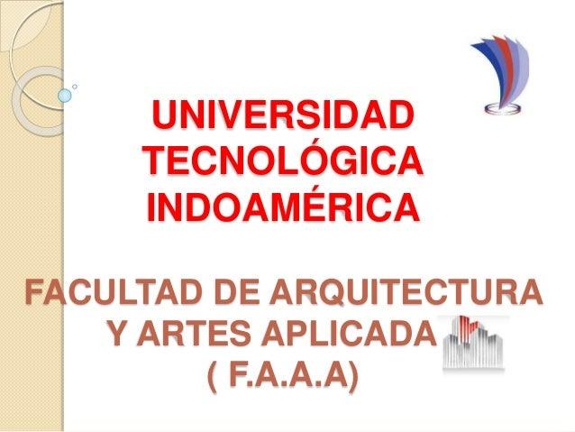 UNIVERSIDAD TECNOLÓGICA INDOAMÉRICA FACULTAD DE ARQUITECTURA Y ARTES APLICADAS ( F.A.A.A)