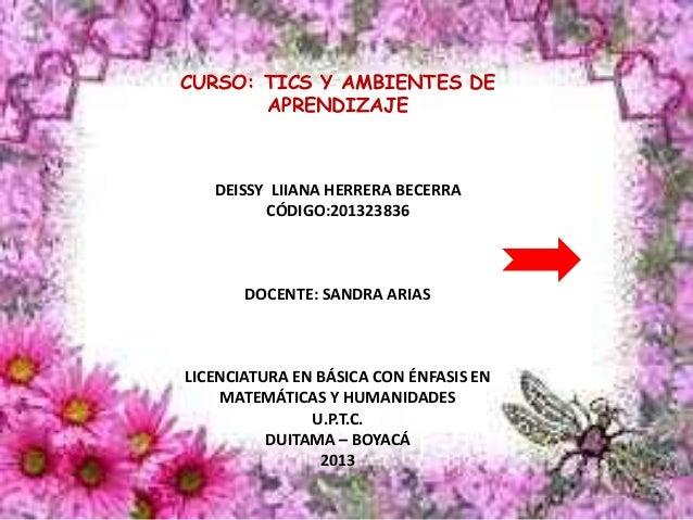CURSO: TICS Y AMBIENTES DE APRENDIZAJE DEISSY LIIANA HERRERA BECERRA CÓDIGO:201323836 DOCENTE: SANDRA ARIAS LICENCIATURA E...