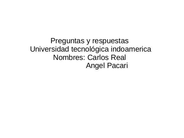Preguntas y respuestas Universidad tecnológica indoamerica Nombres: Carlos Real Angel Pacari