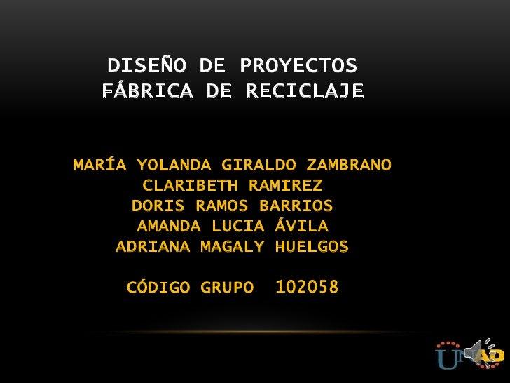 DISEÑO DE PROYECTOS  FÁBRICA DE RECICLAJEMARÍA YOLANDA GIRALDO ZAMBRANO       CLARIBETH RAMIREZ      DORIS RAMOS BARRIOS  ...