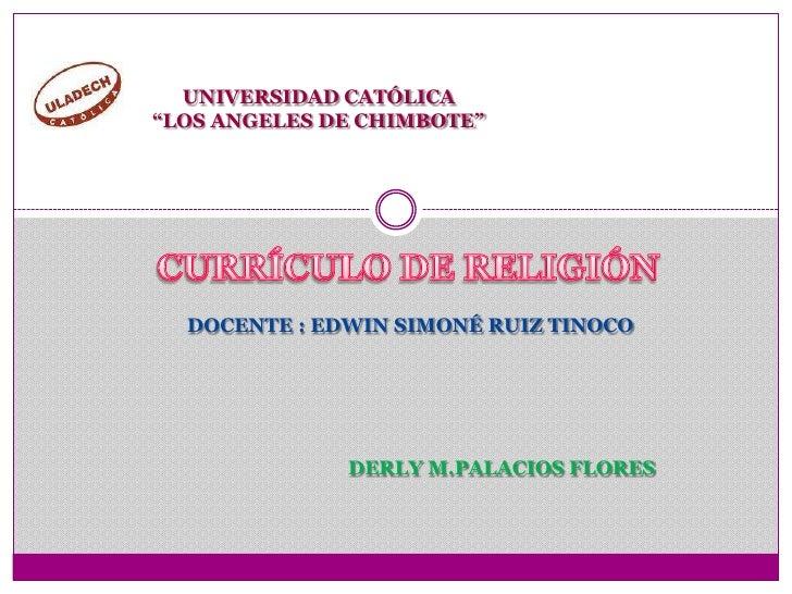 """UNIVERSIDAD CATÓLICA<br />""""LOS ANGELES DE CHIMBOTE""""<br />CURRÍCULO DE RELIGIÓN<br />DOCENTE : EDWIN SIMONÉ RUIZ TINOCO<br ..."""