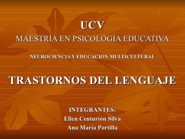 UCV MAESTRÍA EN PSICOLOGÍA EDUCATIVA NEUROCIENCIA Y EDUCACIÓN MULTICULTURAL TRASTORNOS DEL LENGUAJE INTEGRANTES: Ellen Cen...