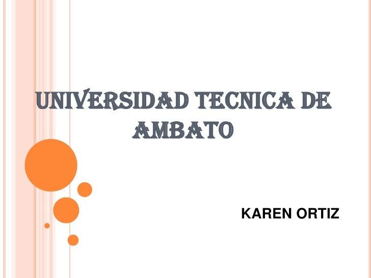 UNIVERSIDAD TECNICA DE AMBATO<br />KAREN ORTIZ<br />