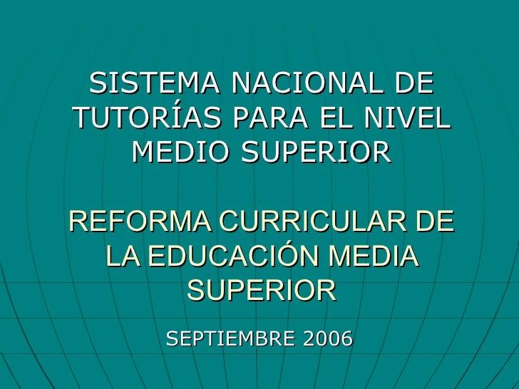SISTEMA NACIONAL DE TUTORÍAS PARA EL NIVEL MEDIO SUPERIOR REFORMA CURRICULAR DE LA EDUCACIÓN MEDIA SUPERIOR SEPTIEMBRE 2006