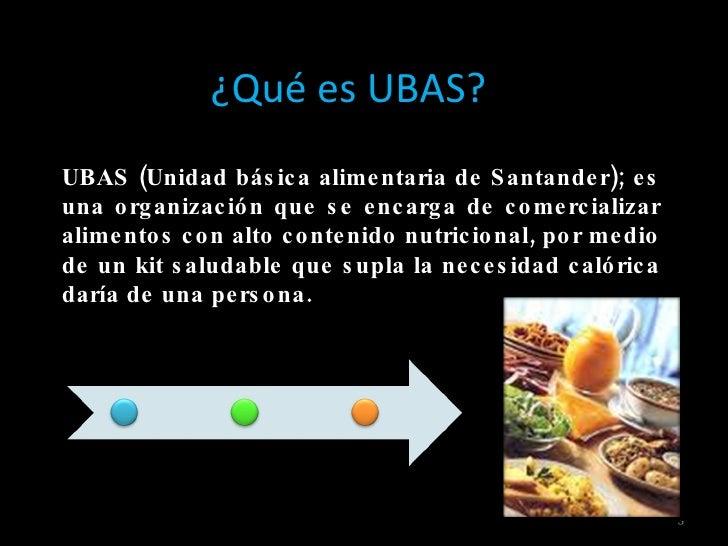 UBAS (Unidad básica alimentaria de Santander); es una organización que se encarga de comercializar alimentos con alto cont...