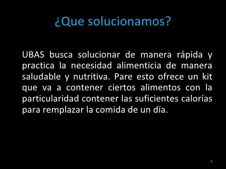 ¿Que solucionamos? <ul><li>UBAS busca solucionar de manera rápida y practica la necesidad alimenticia de manera saludable ...