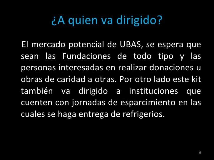 ¿A quien va dirigido? <ul><li>El mercado potencial de UBAS, se espera que sean las Fundaciones de todo tipo y las personas...