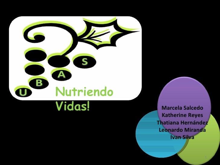 Nutriendo Vidas! Marcela Salcedo Katherine Reyes Thatiana Hernández Leonardo Miranda Ivan Silva