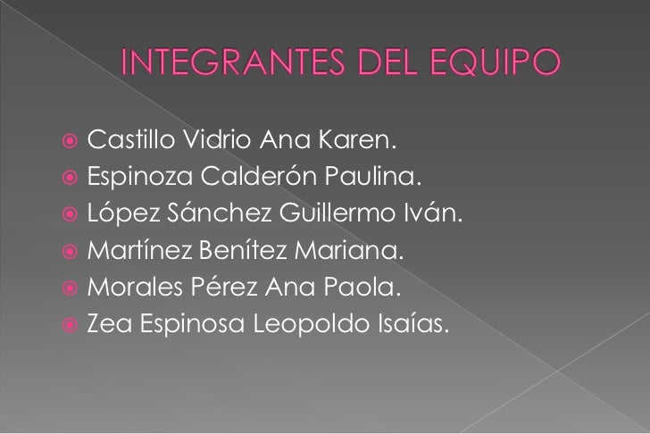 INTEGRANTES DEL EQUIPO<br />Castillo Vidrio Ana Karen.<br />Espinoza Calderón Paulina.<br />López Sánchez Guillermo Iván.<...