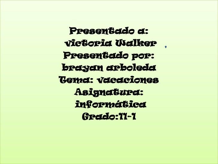 Presentado a:<br /> victoria Walker<br />Presentado por: <br />brayan arboleda <br />Tema: vacaciones<br />Asignatura:<br ...