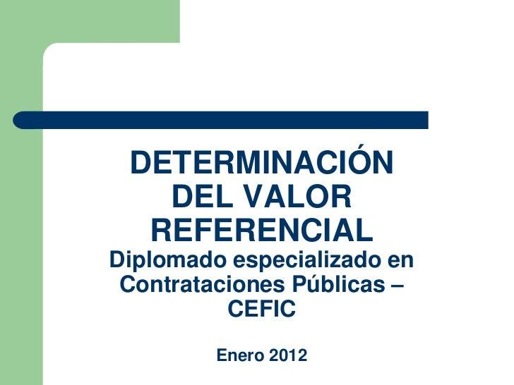 DETERMINACIÓN   DEL VALOR  REFERENCIALDiplomado especializado en Contrataciones Públicas –          CEFIC         Enero 2012