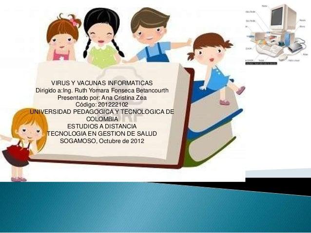 VIRUS Y VACUNAS INFORMATICAS Dirigido a:Ing. Ruth Yomara Fonseca Betancourth          Presentado por: Ana Cristina Zea    ...