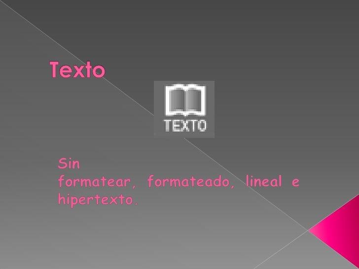 Texto<br />Sin formatear, formateado, lineal e hipertexto.<br />