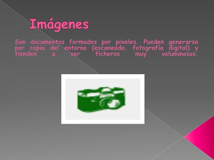 Imágenes<br />Son documentos formados por pixeles. Pueden generarse por copia del entorno (escaneado, fotografía digital) ...