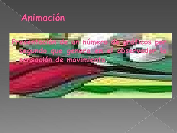 Animación<br />Presentación de un número de gráficos por segundo que genera en el observador la sensación de movimiento.<b...