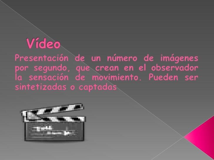 Vídeo<br />Presentación de un número de imágenes por segundo, que crean en el observador la sensación de movimiento. Puede...
