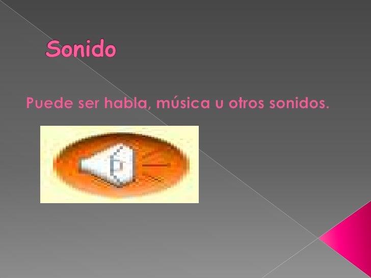 Sonido<br />Puede ser habla, música u otros sonidos.<br />