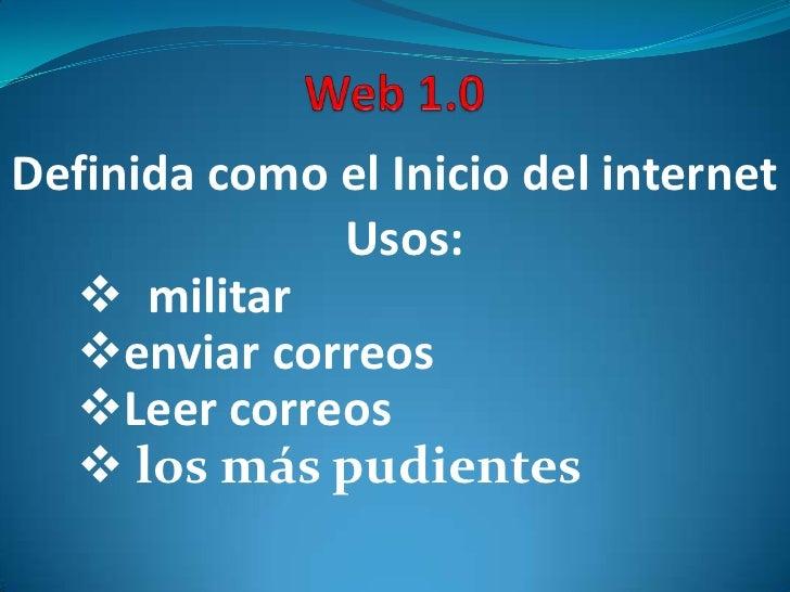 Web 1.0<br />Definida como el Inicio del internet<br />Usos:<br /><ul><li>  militar