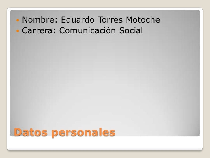  Nombre: Eduardo Torres Motoche Carrera: Comunicación SocialDatos personales