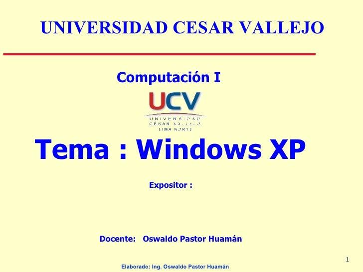 <ul><li>Computación I  </li></ul><ul><li>Tema : Windows XP </li></ul><ul><li>Expositor : </li></ul><ul><li>Docente:  Oswal...