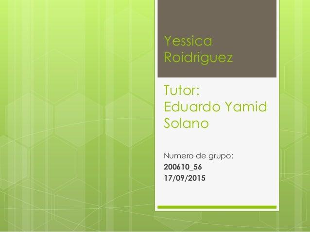 Yessica Roidriguez Tutor: Eduardo Yamid Solano Numero de grupo: 200610_56 17/09/2015
