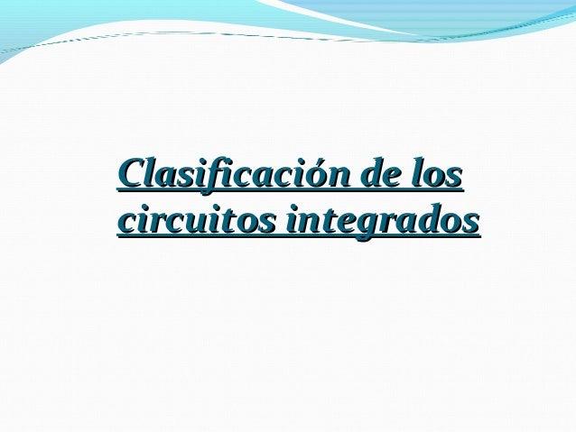 Clasificación de losClasificación de los circuitos integradoscircuitos integrados