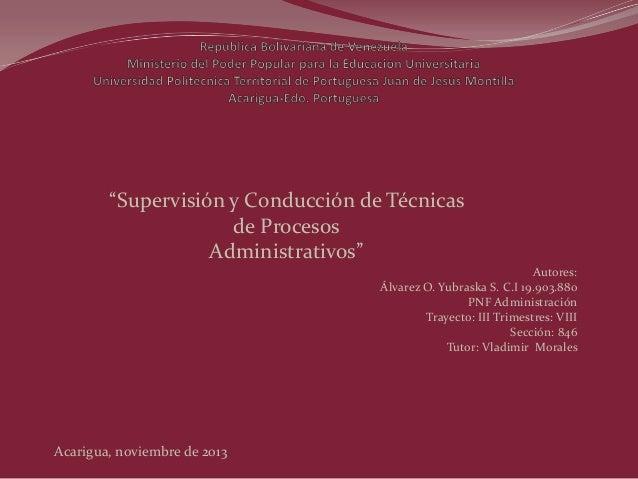 """""""Supervisión y Conducción de Técnicas de Procesos Administrativos"""" Autores: Álvarez O. Yubraska S. C.I 19.903.880 PNF Admi..."""