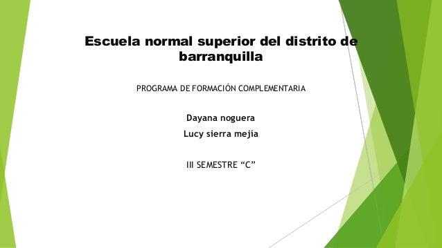 Escuela normal superior del distrito de barranquilla PROGRAMA DE FORMACIÓN COMPLEMENTARIA Dayana noguera Lucy sierra mejía...