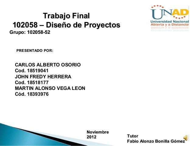 Trabajo Final 102058 – Diseño de ProyectosGrupo: 102058-52  PRESENTADO POR:  CARLOS ALBERTO OSORIO  Cod. 18519041  JOHN FR...