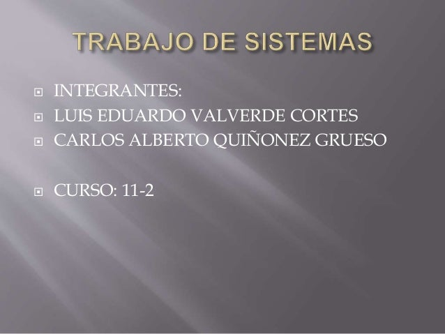 TRABAJO DE SISTEMAS<br />INTEGRANTES:<br />LUIS EDUARDO VALVERDE CORTES<br />CARLOS ALBERTO QUIÑONEZ GRUESO<br />CURSO: 11...