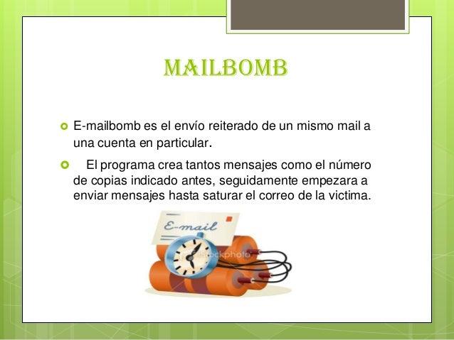 Mailbomb E-mailbomb es el envío reiterado de un mismo mail auna cuenta en particular. El programa crea tantos mensajes c...
