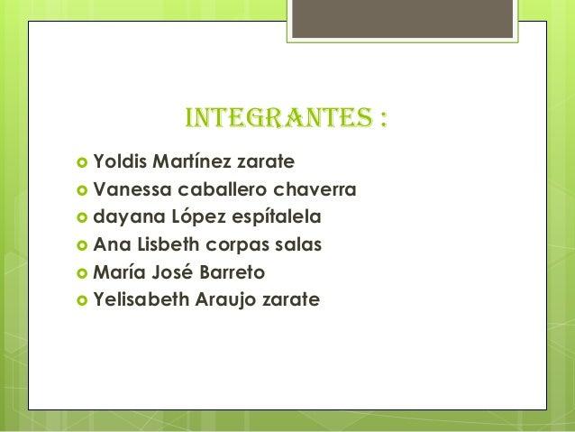 Integrantes : Yoldis Martínez zarate Vanessa caballero chaverra dayana López espítalela Ana Lisbeth corpas salas Marí...