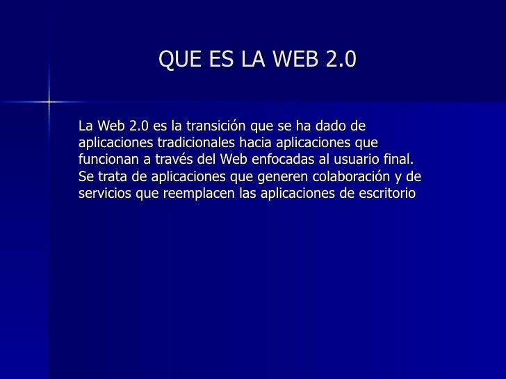 QUE ES LA WEB 2.0 La Web 2.0 es la transición que se ha dado de aplicaciones tradicionales hacia aplicaciones que funciona...