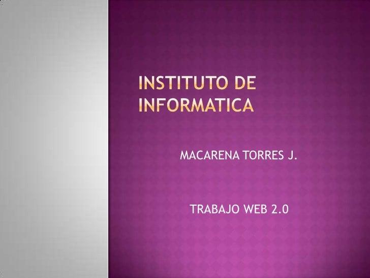 INSTITUTO DE INFORMATICA<br />MACARENA TORRES J.<br />TRABAJO WEB 2.0<br />