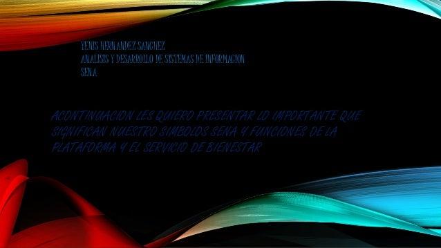 YENIS HERNANDEZ SANCHEZ  ANALISIS Y DESARROLLO DE SISTEMAS DE INFORMACION  SENA  ACONTINUACION LES QUIERO PRESENTAR LO IMP...